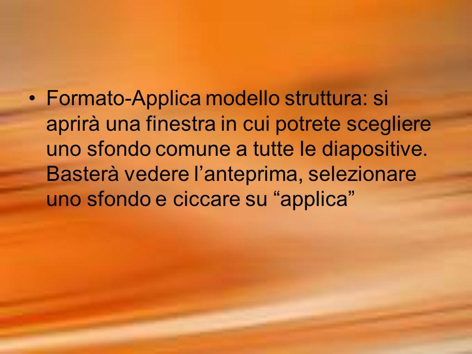 Formato-Applica modello struttura: si aprirà una finestra in cui potrete scegliere uno sfondo comune a tutte le diapositive. Basterà vedere lanteprima