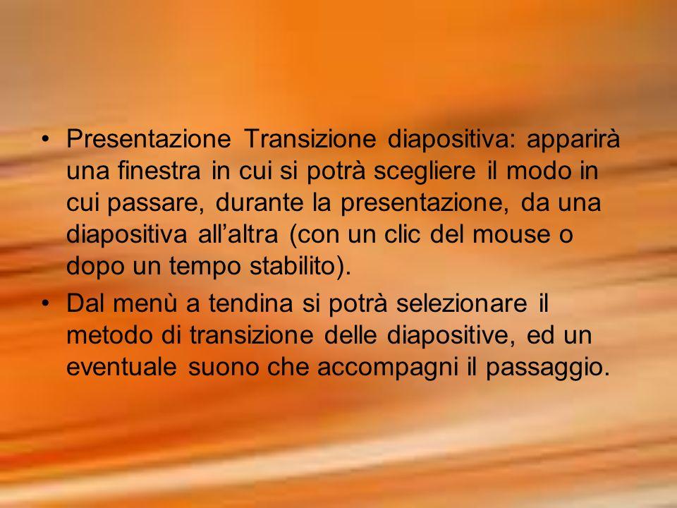 PresentazioneTransizione diapositiva: apparirà una finestra in cui si potrà scegliere il modo in cui passare, durante la presentazione, da una diaposi