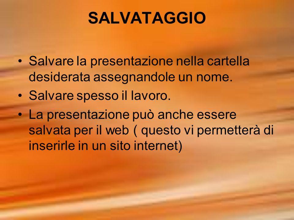 SALVATAGGIO Salvare la presentazione nella cartella desiderata assegnandole un nome. Salvare spesso il lavoro. La presentazione può anche essere salva