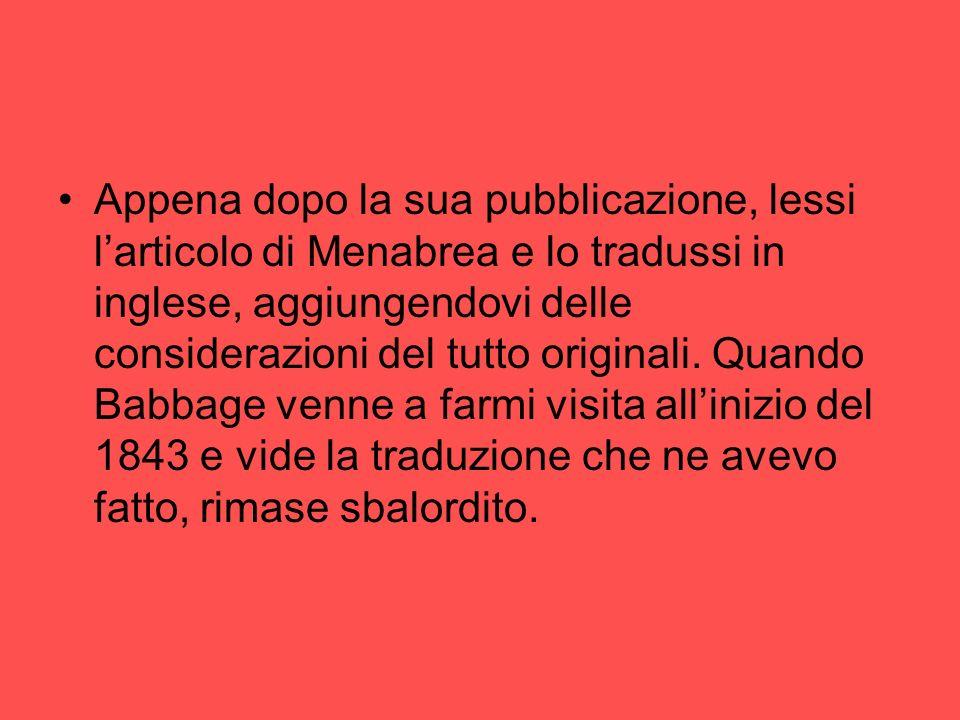Appena dopo la sua pubblicazione, lessi larticolo di Menabrea e lo tradussi in inglese, aggiungendovi delle considerazioni del tutto originali. Quando