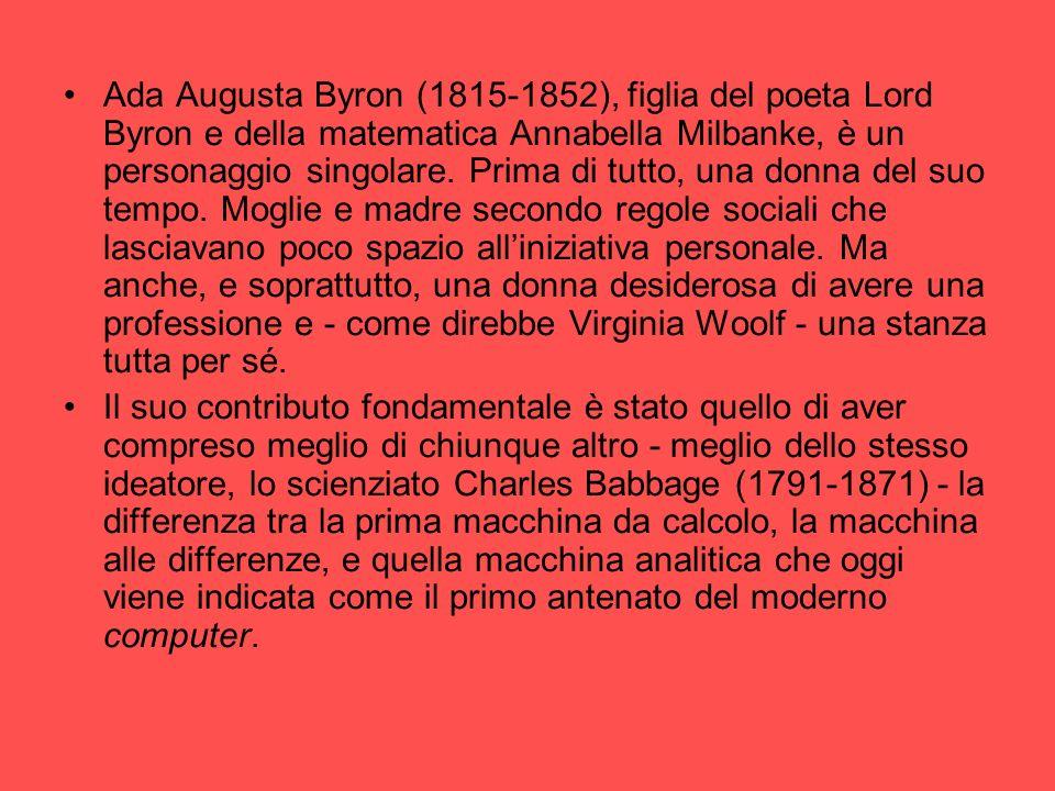 Ada Augusta Byron (1815-1852), figlia del poeta Lord Byron e della matematica Annabella Milbanke, è un personaggio singolare. Prima di tutto, una donn