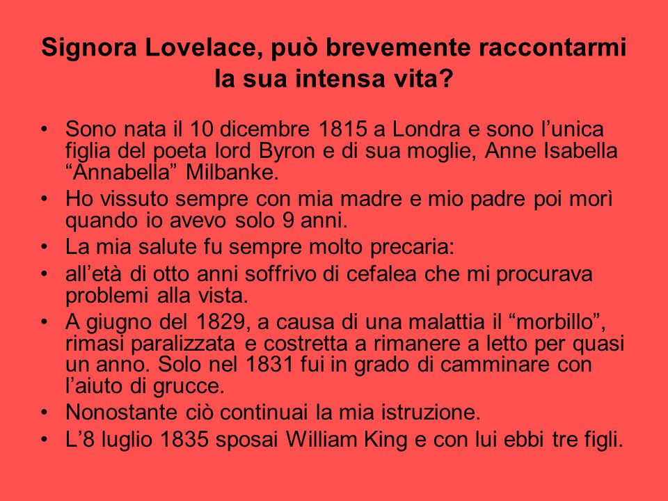 Signora Lovelace, può brevemente raccontarmi la sua intensa vita? Sono nata il 10 dicembre 1815 a Londra e sono lunica figlia del poeta lord Byron e d