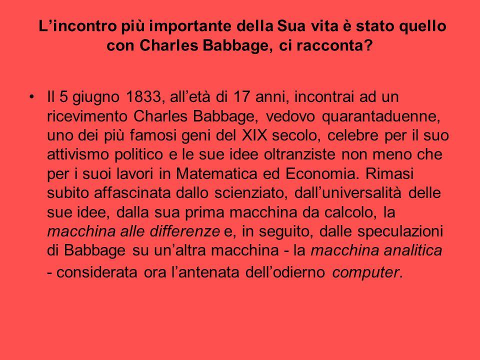 Lincontro più importante della Sua vita è stato quello con Charles Babbage, ci racconta? Il 5 giugno 1833, alletà di 17 anni, incontrai ad un ricevime