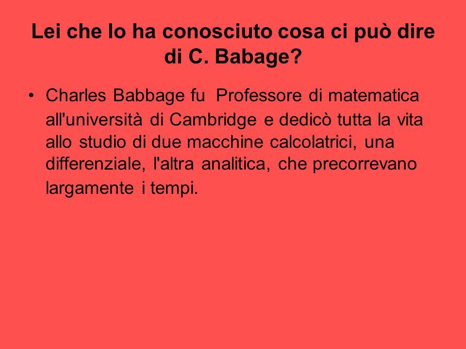 Lei che lo ha conosciuto cosa ci può dire di C. Babage? Charles Babbage fu Professore di matematica all'università di Cambridge e dedicò tutta la vita