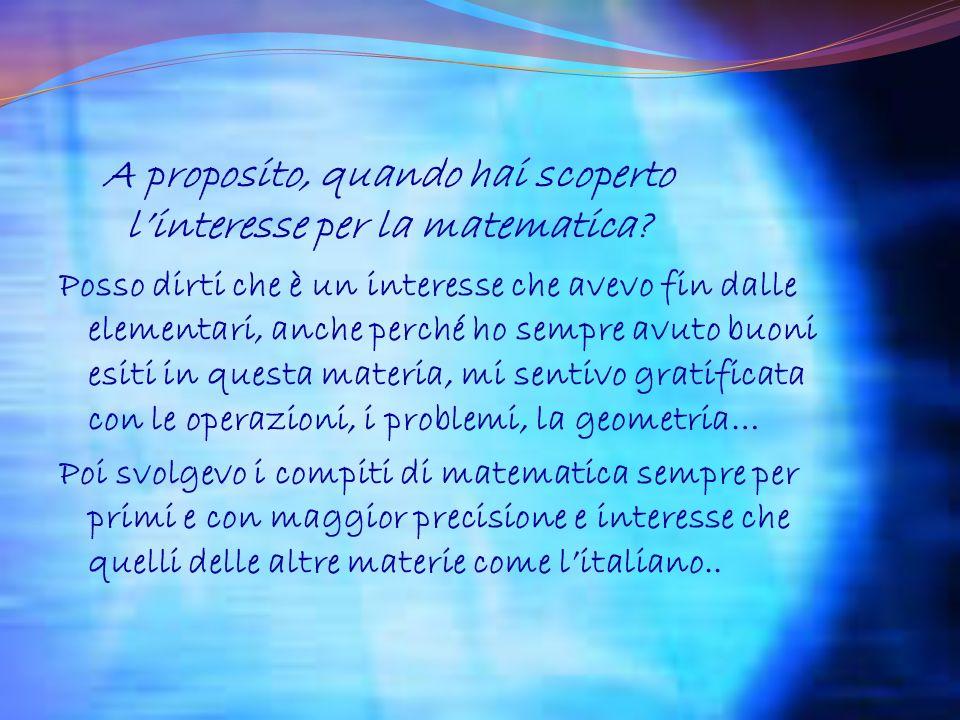 A proposito, quando hai scoperto linteresse per la matematica? Posso dirti che è un interesse che avevo fin dalle elementari, anche perché ho sempre a