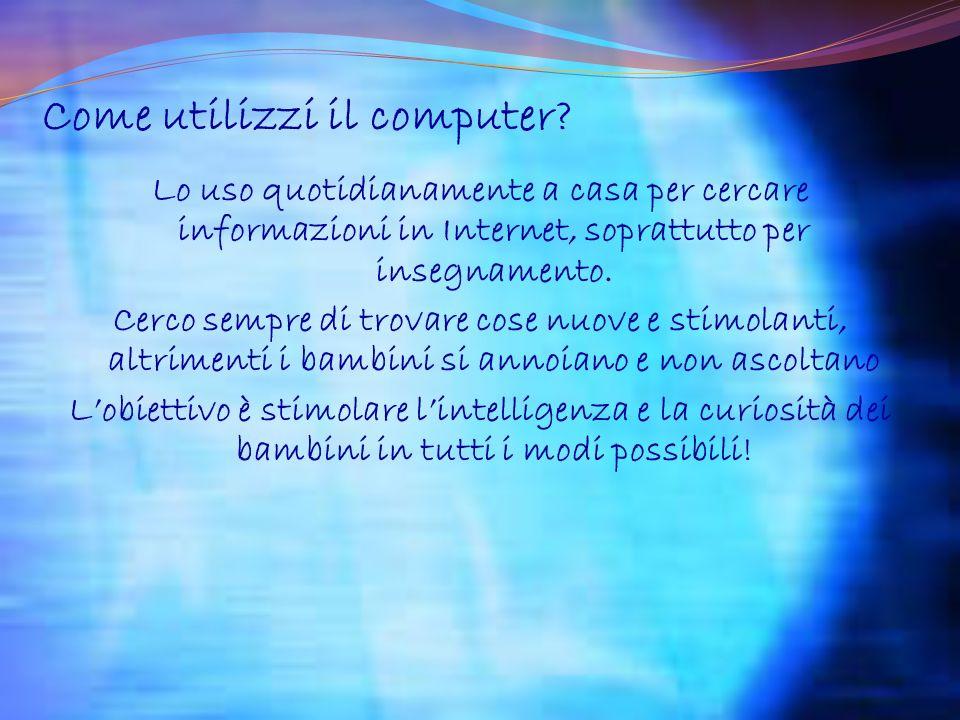Come utilizzi il computer? Lo uso quotidianamente a casa per cercare informazioni in Internet, soprattutto per insegnamento. Cerco sempre di trovare c