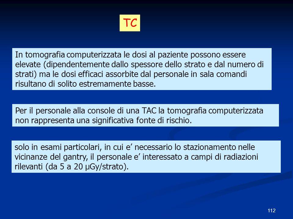 112 In tomografia computerizzata le dosi al paziente possono essere elevate (dipendentemente dallo spessore dello strato e dal numero di strati) ma le