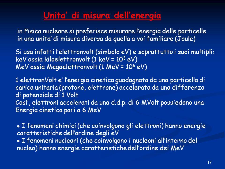 17 Unita di misura dellenergia in Fisica nucleare si preferisce misurare lenergia delle particelle in una unita di misura diversa da quella a voi fami