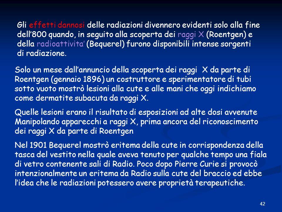 42 Gli effetti dannosi delle radiazioni divennero evidenti solo alla fine dell800 quando, in seguito alla scoperta dei raggi X (Roentgen) e della radi