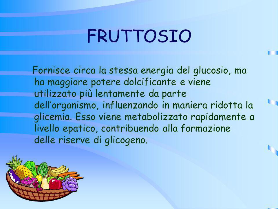 FRUTTOSIO Fornisce circa la stessa energia del glucosio, ma ha maggiore potere dolcificante e viene utilizzato più lentamente da parte dellorganismo,