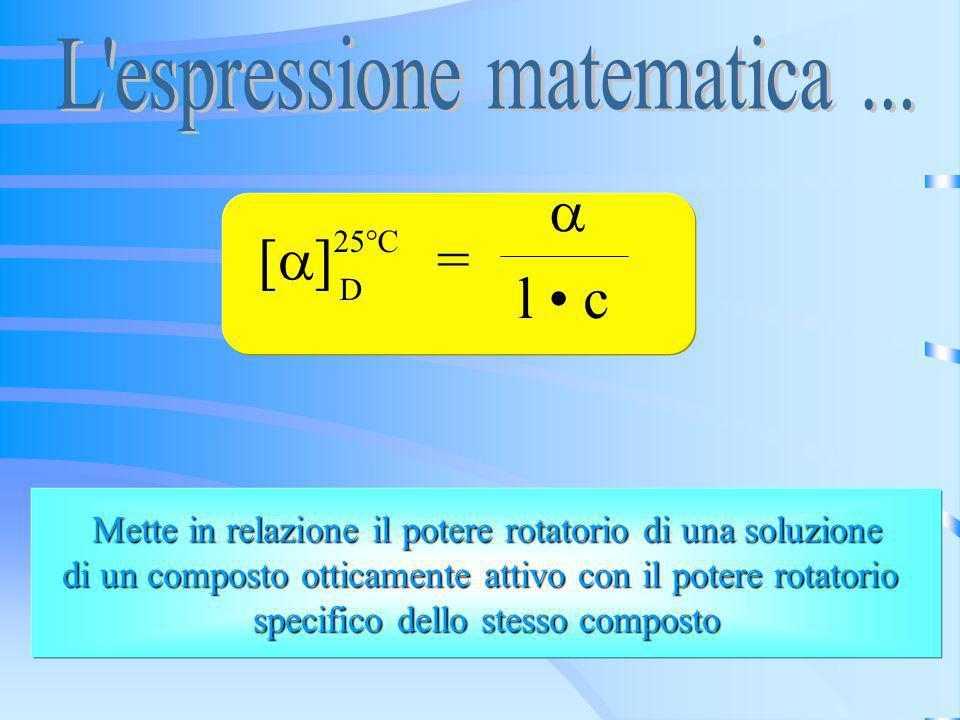 [ ] = l c 25°C D Mette in relazione il potere rotatorio di una soluzione Mette in relazione il potere rotatorio di una soluzione di un composto ottica
