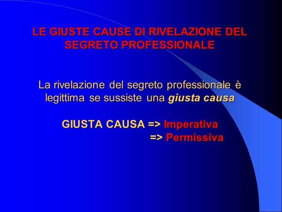 LE GIUSTE CAUSE DI RIVELAZIONE DEL SEGRETO PROFESSIONALE La rivelazione del segreto professionale è legittima se sussiste una giusta causa GIUSTA CAUS
