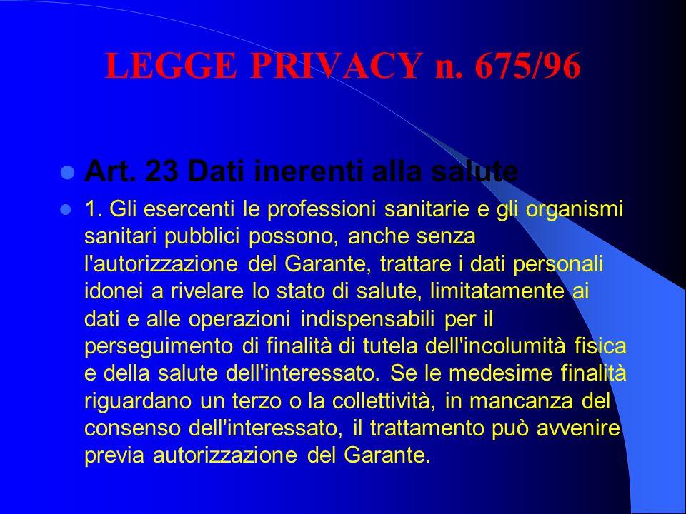 LEGGE PRIVACY n. 675/96 Art. 23 Dati inerenti alla salute 1. Gli esercenti le professioni sanitarie e gli organismi sanitari pubblici possono, anche s