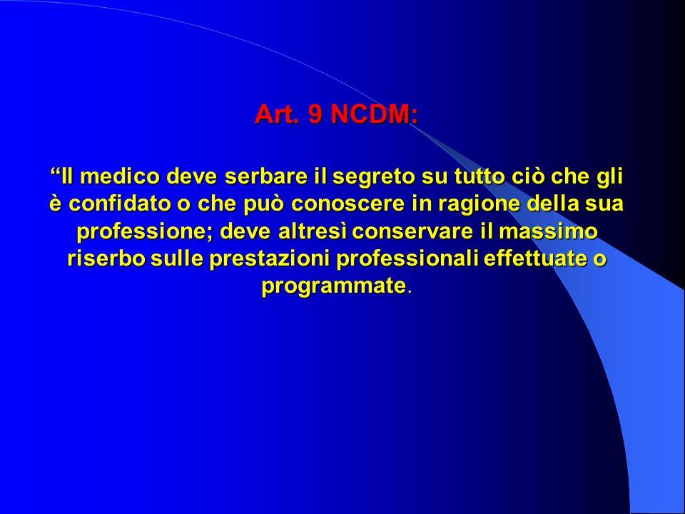 Art. 9 NCDM: Il medico deve serbare il segreto su tutto ciò che gli è confidato o che può conoscere in ragione della sua professione; deve altresì con