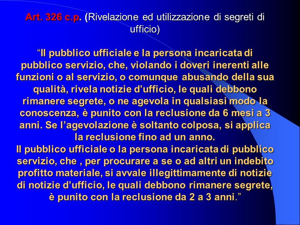 Art. 326 c.p. (Rivelazione ed utilizzazione di segreti di ufficio)Il pubblico ufficiale e la persona incaricata di pubblico servizio, che, violando i