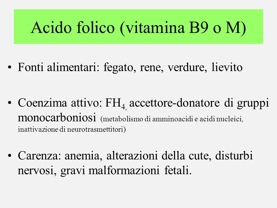 Acido folico (vitamina B9 o M) Fonti alimentari: fegato, rene, verdure, lievito Coenzima attivo: FH 4, accettore-donatore di gruppi monocarboniosi (me