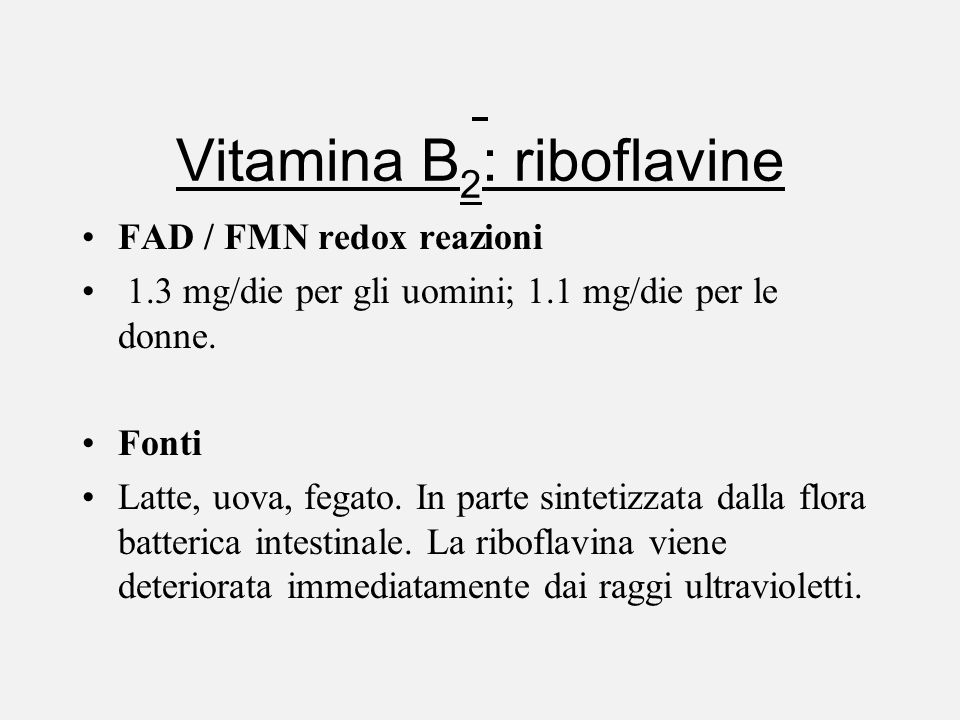 Vitamina B 2 : riboflavine FAD / FMN redox reazioni 1.3 mg/die per gli uomini; 1.1 mg/die per le donne. Fonti Latte, uova, fegato. In parte sintetizza