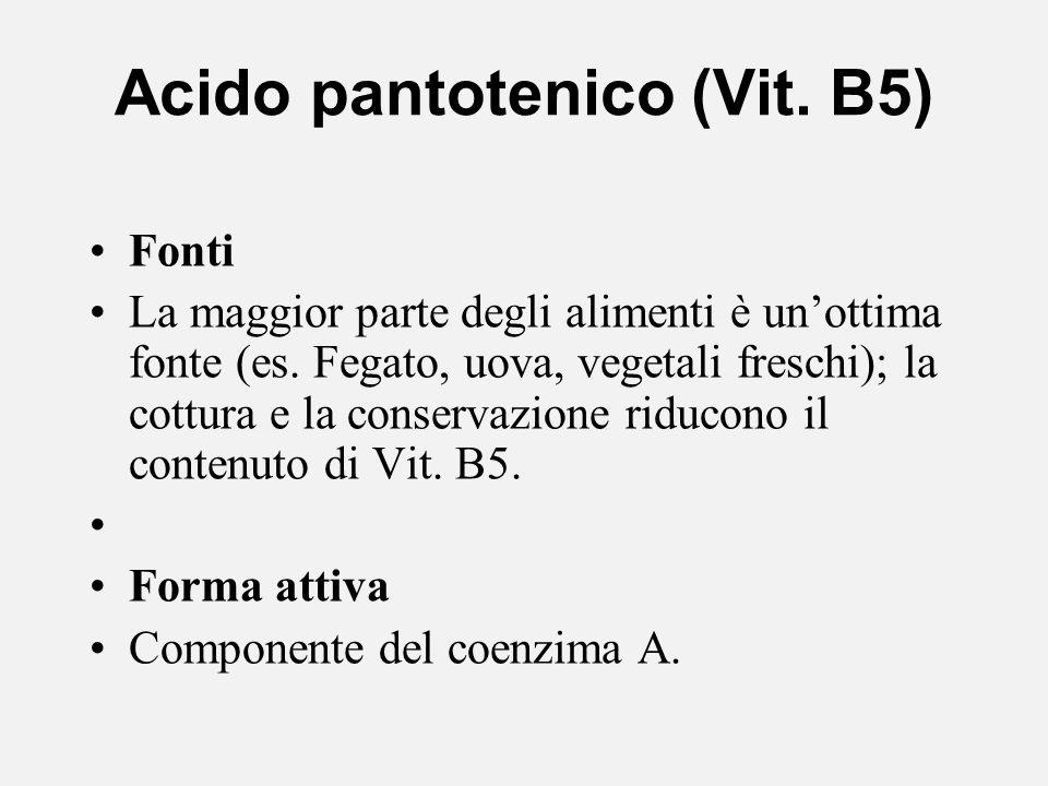 Acido pantotenico (Vit. B5) Fonti La maggior parte degli alimenti è unottima fonte (es. Fegato, uova, vegetali freschi); la cottura e la conservazione