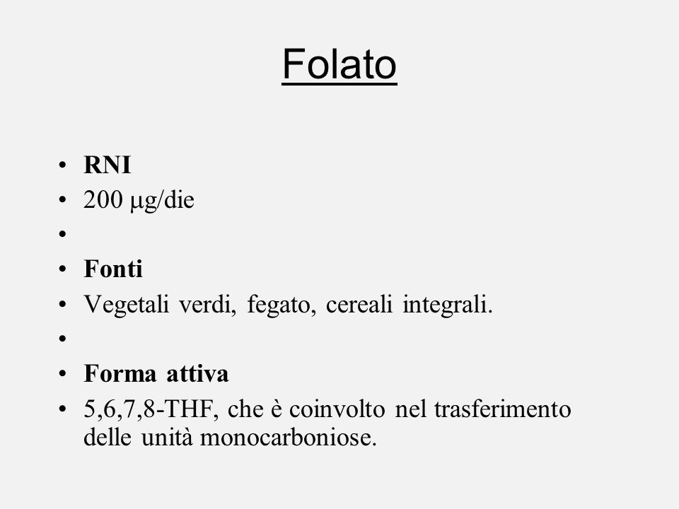 Folato RNI 200 g/die Fonti Vegetali verdi, fegato, cereali integrali. Forma attiva 5,6,7,8-THF, che è coinvolto nel trasferimento delle unità monocarb