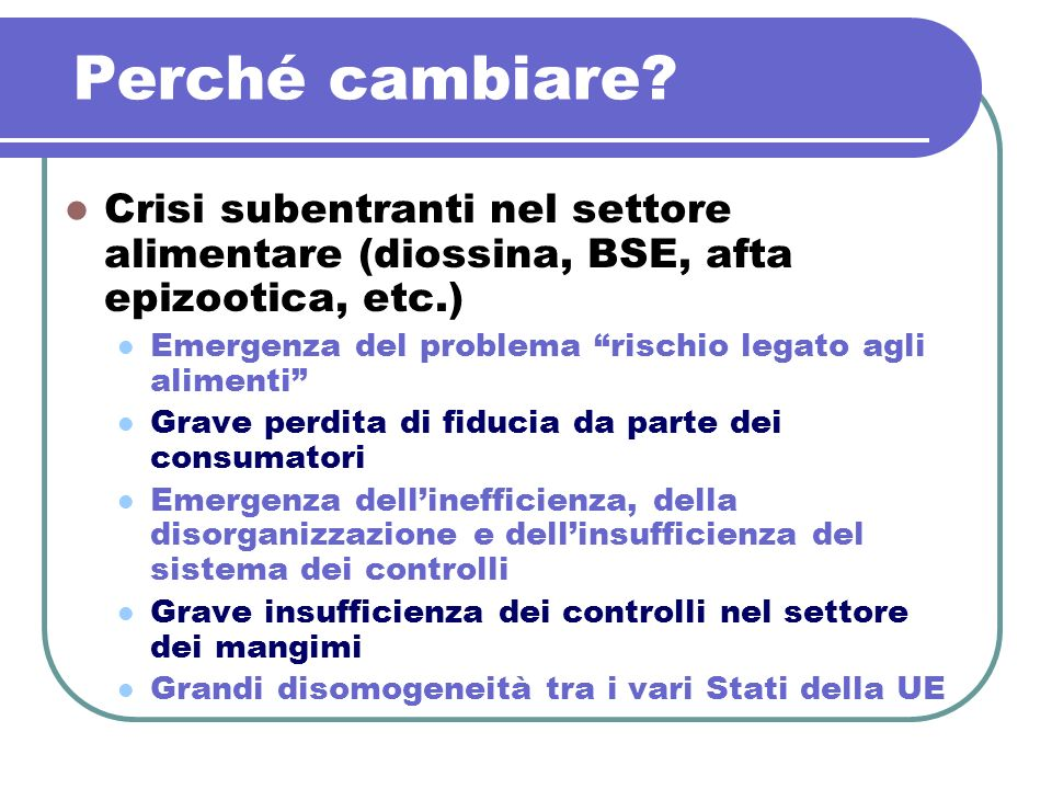 Perché cambiare? Crisi subentranti nel settore alimentare (diossina, BSE, afta epizootica, etc.) Emergenza del problema rischio legato agli alimenti G