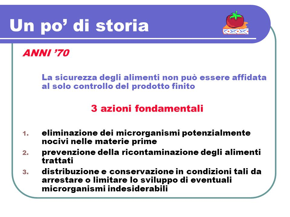 Un po di storia ANNI 70 La sicurezza degli alimenti non può essere affidata al solo controllo del prodotto finito 3 azioni fondamentali 1. eliminazion