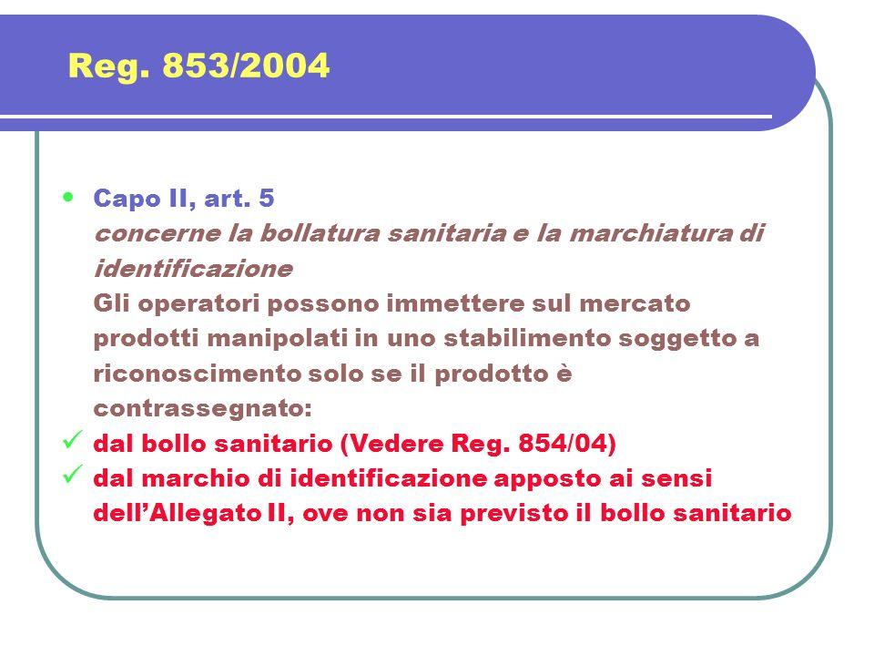 Reg. 853/2004 Capo II, art. 5 concerne la bollatura sanitaria e la marchiatura di identificazione Gli operatori possono immettere sul mercato prodotti
