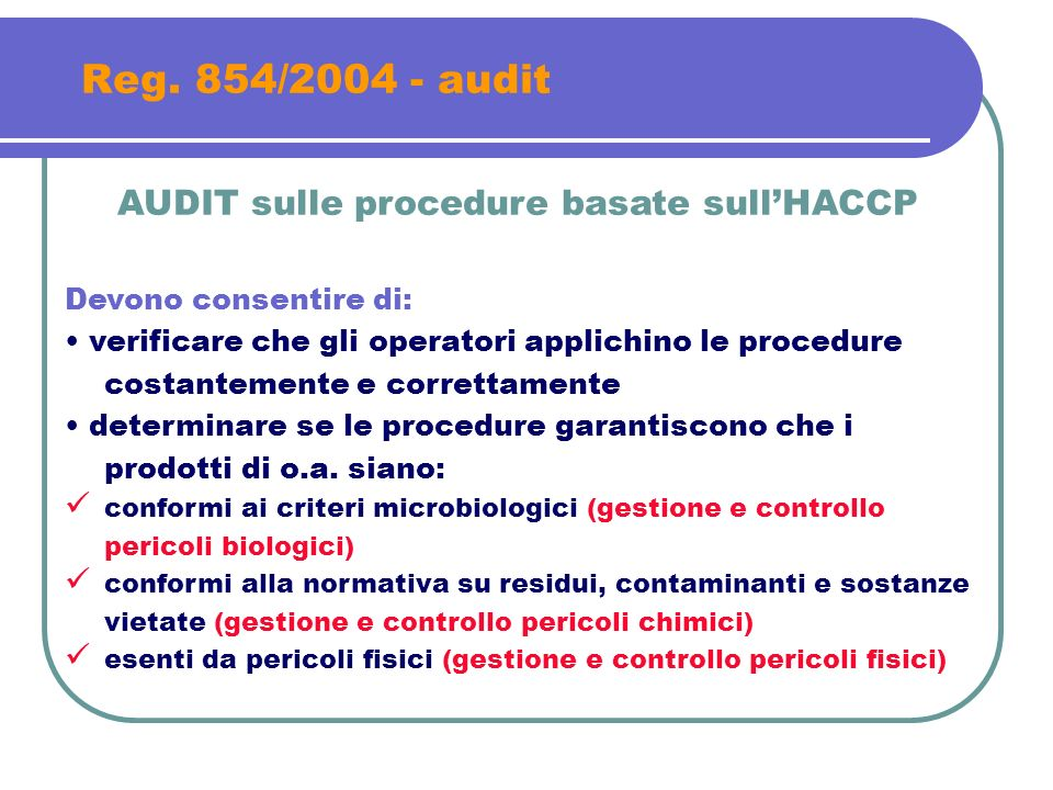 Reg. 854/2004 - audit AUDIT sulle procedure basate sullHACCP Devono consentire di: verificare che gli operatori applichino le procedure costantemente