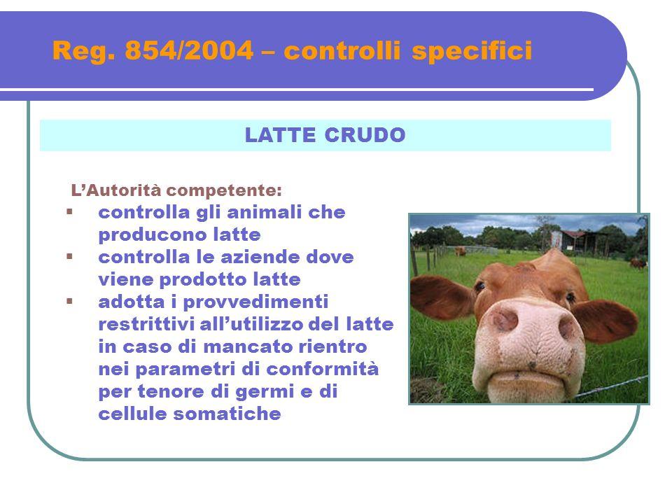 Reg. 854/2004 – controlli specifici LATTE CRUDO LAutorità competente: controlla gli animali che producono latte controlla le aziende dove viene prodot