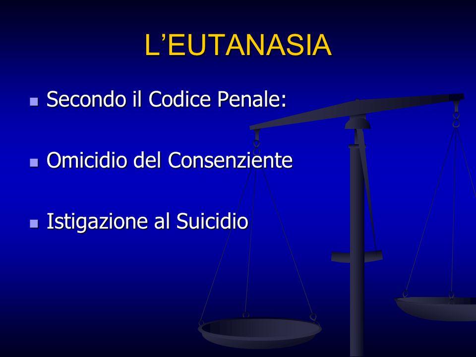 LEUTANASIA Secondo il Codice Penale: Secondo il Codice Penale: Omicidio del Consenziente Omicidio del Consenziente Istigazione al Suicidio Istigazione al Suicidio