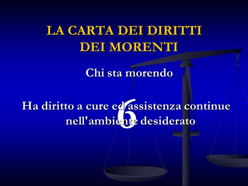 6 Ha diritto a cure ed assistenza continue nell ambiente desiderato LA CARTA DEI DIRITTI DEI MORENTI Chi sta morendo