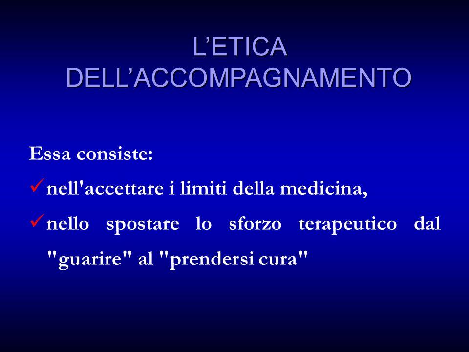LETICA DELLACCOMPAGNAMENTO Essa consiste: nell accettare i limiti della medicina, nello spostare lo sforzo terapeutico dal guarire al prendersi cura
