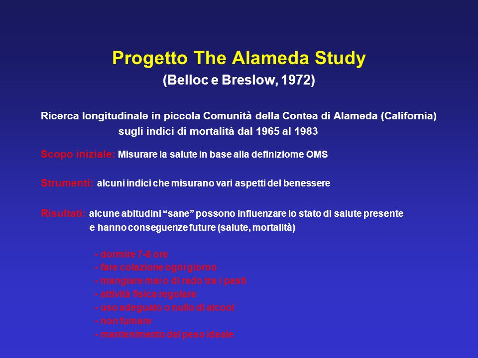 Progetto The Alameda Study (Belloc e Breslow, 1972) Ricerca longitudinale in piccola Comunità della Contea di Alameda (California) sugli indici di mor