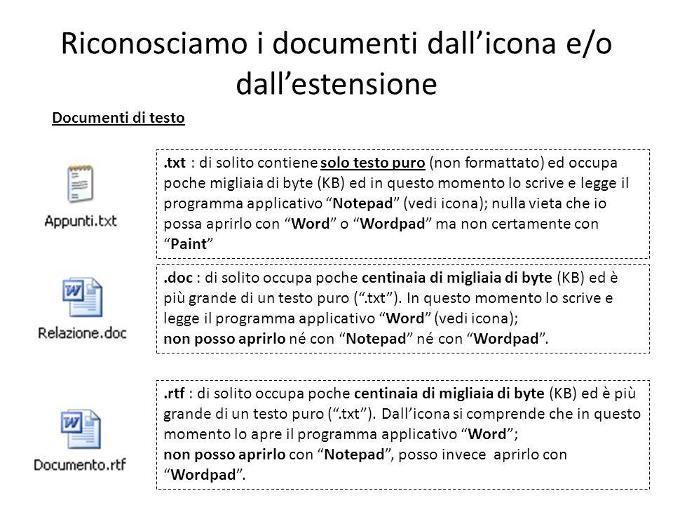 Riconosciamo i documenti dallicona e/o dallestensione Documenti di testo.txt : di solito contiene solo testo puro (non formattato) ed occupa poche migliaia di byte (KB) ed in questo momento lo scrive e legge il programma applicativo Notepad (vedi icona); nulla vieta che io possa aprirlo con Word o Wordpad ma non certamente conPaint.doc : di solito occupa poche centinaia di migliaia di byte (KB) ed è più grande di un testo puro (.txt).