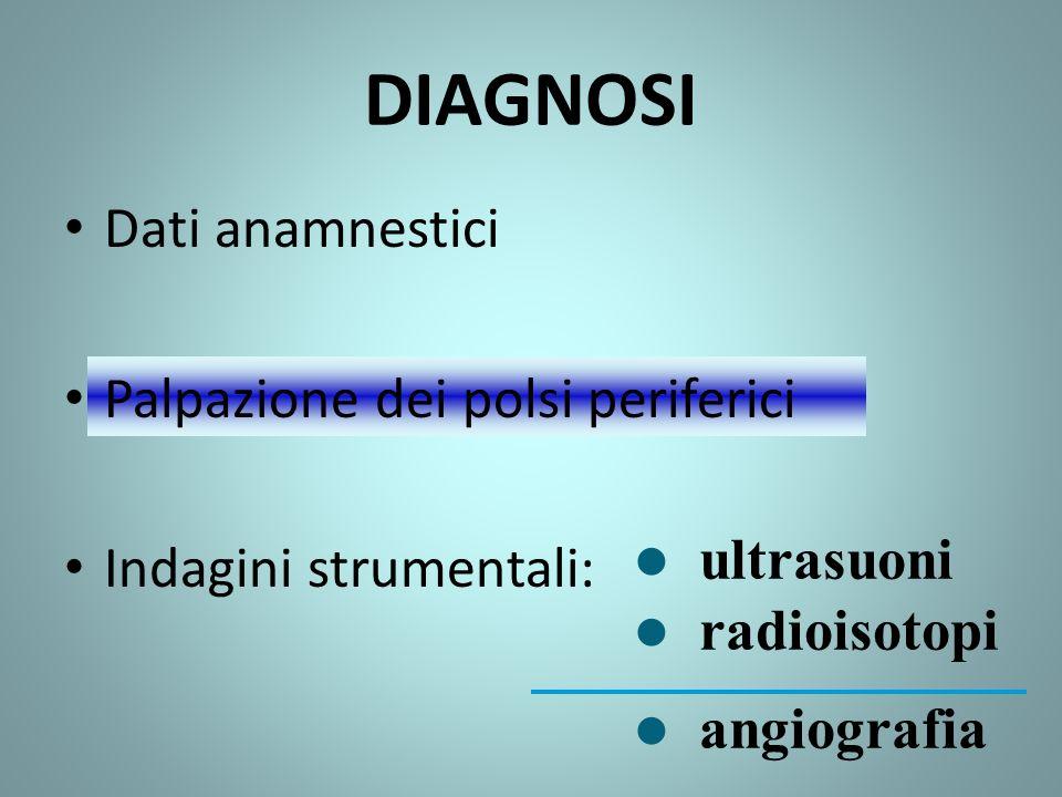 DIAGNOSI Dati anamnestici Palpazione dei polsi periferici Indagini strumentali: l ultrasuoni l radioisotopi l angiografia