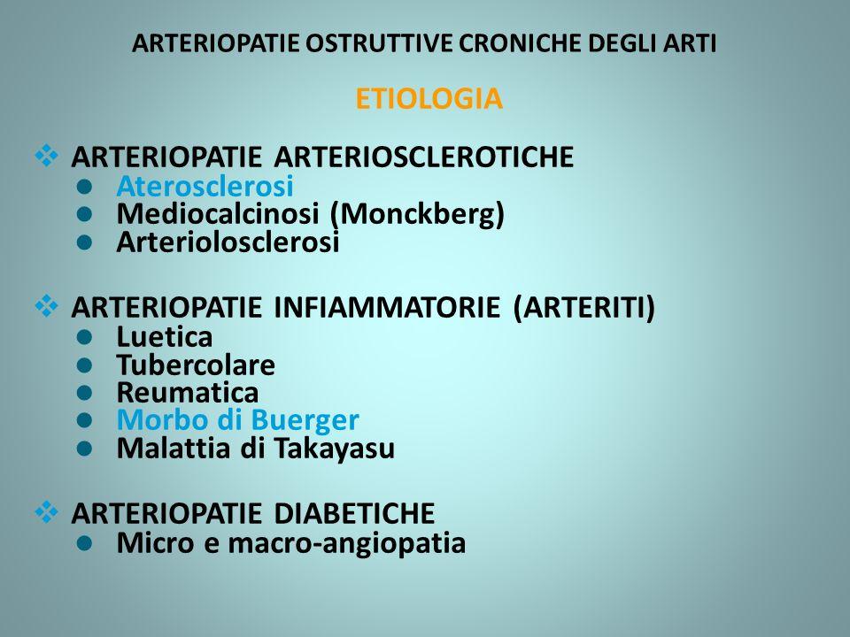 ARTERIOPATIE OSTRUTTIVE CRONICHE DEGLI ARTI ETIOLOGIA ARTERIOPATIE ARTERIOSCLEROTICHE l Aterosclerosi l Mediocalcinosi (Monckberg) l Arteriolosclerosi ARTERIOPATIE INFIAMMATORIE (ARTERITI) l Luetica l Tubercolare l Reumatica l Morbo di Buerger l Malattia di Takayasu ARTERIOPATIE DIABETICHE l Micro e macro-angiopatia