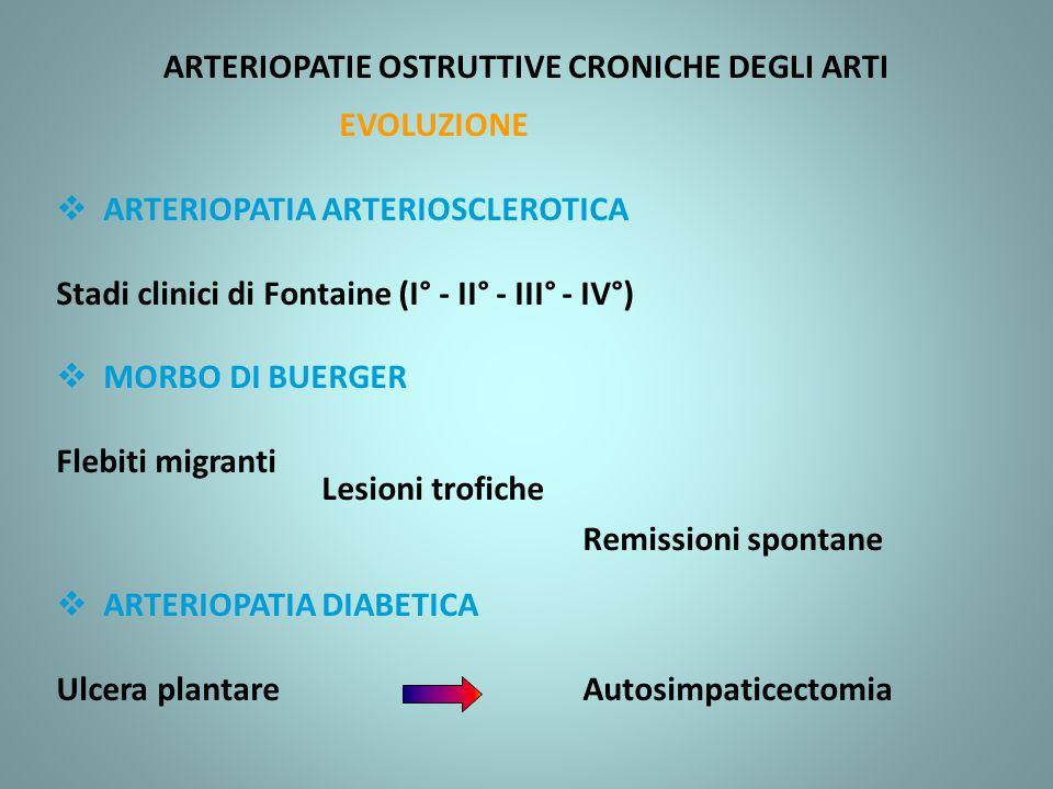 ARTERIOPATIE OSTRUTTIVE CRONICHE DEGLI ARTI EVOLUZIONE ARTERIOPATIA ARTERIOSCLEROTICA Stadi clinici di Fontaine (I° - II° - III° - IV°) MORBO DI BUERGER Flebiti migranti Lesioni trofiche Remissioni spontane ARTERIOPATIA DIABETICA Ulcera plantareAutosimpaticectomia
