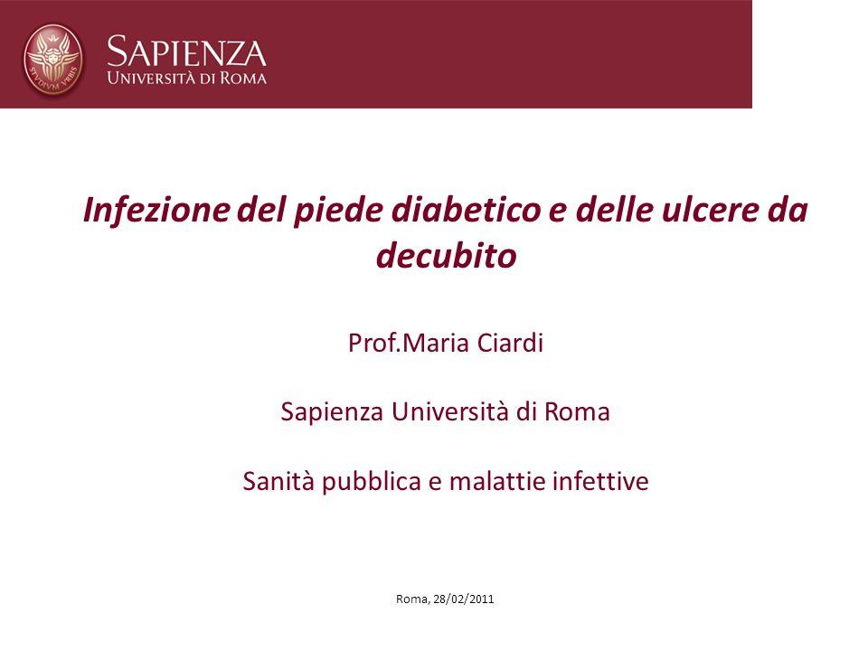 Roma, 28/02/2011 Infezione del piede diabetico e delle ulcere da decubito Prof.Maria Ciardi Sapienza Università di Roma Sanità pubblica e malattie inf