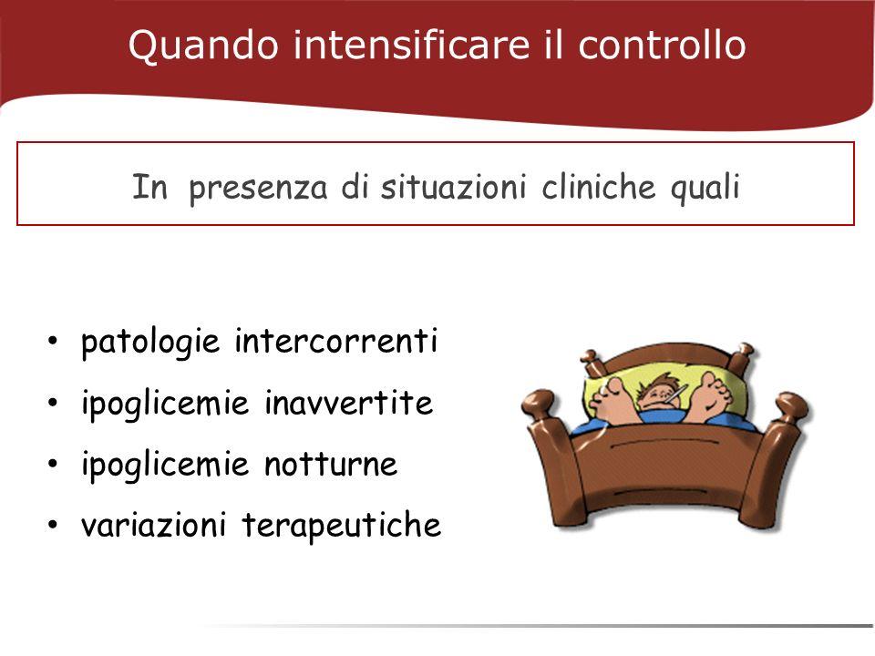 patologie intercorrenti ipoglicemie inavvertite ipoglicemie notturne variazioni terapeutiche Quando intensificare il controllo In presenza di situazioni cliniche quali