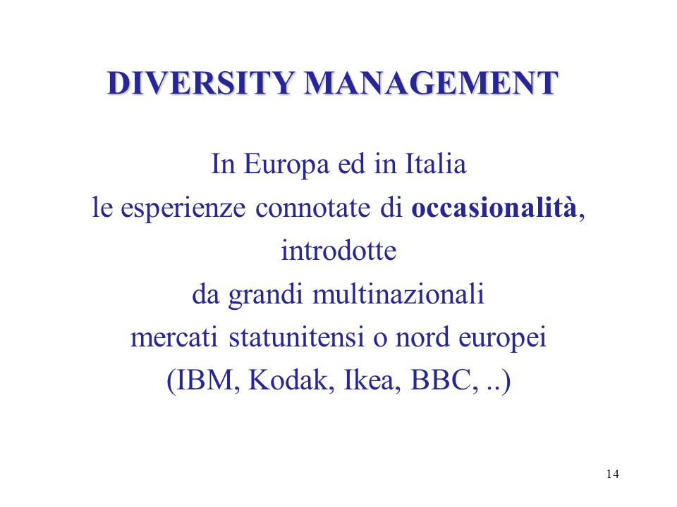 14 DIVERSITY MANAGEMENT In Europa ed in Italia le esperienze connotate di occasionalità, introdotte da grandi multinazionali mercati statunitensi o no