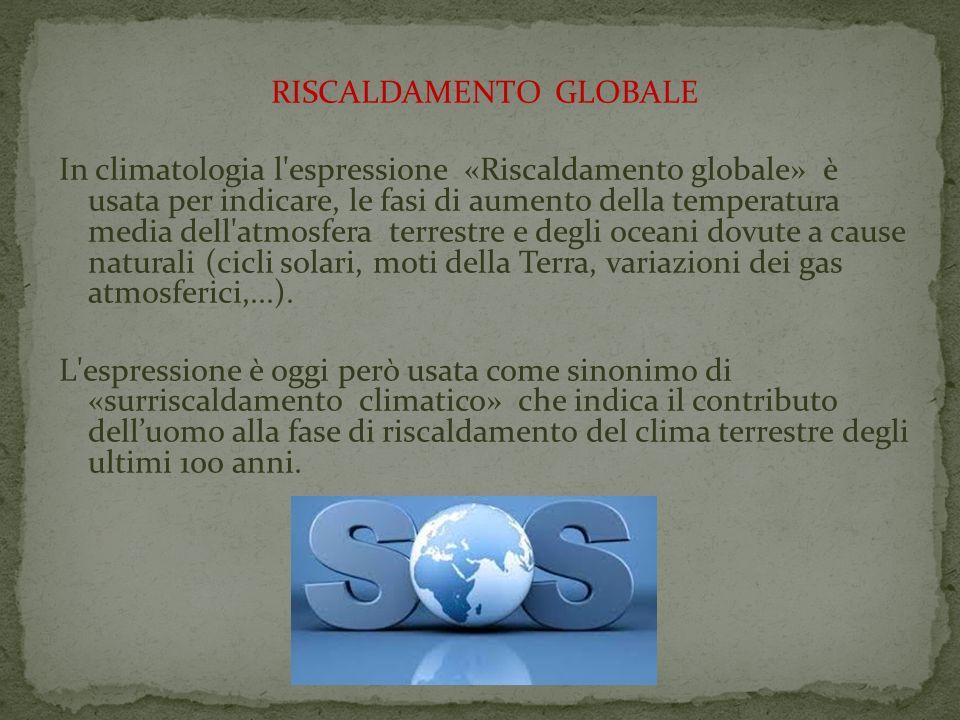RISCALDAMENTO GLOBALE In climatologia l'espressione «Riscaldamento globale» è usata per indicare, le fasi di aumento della temperatura media dell'atmo