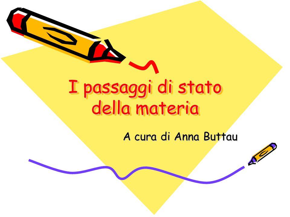 I passaggi di stato della materia A cura di Anna Buttau
