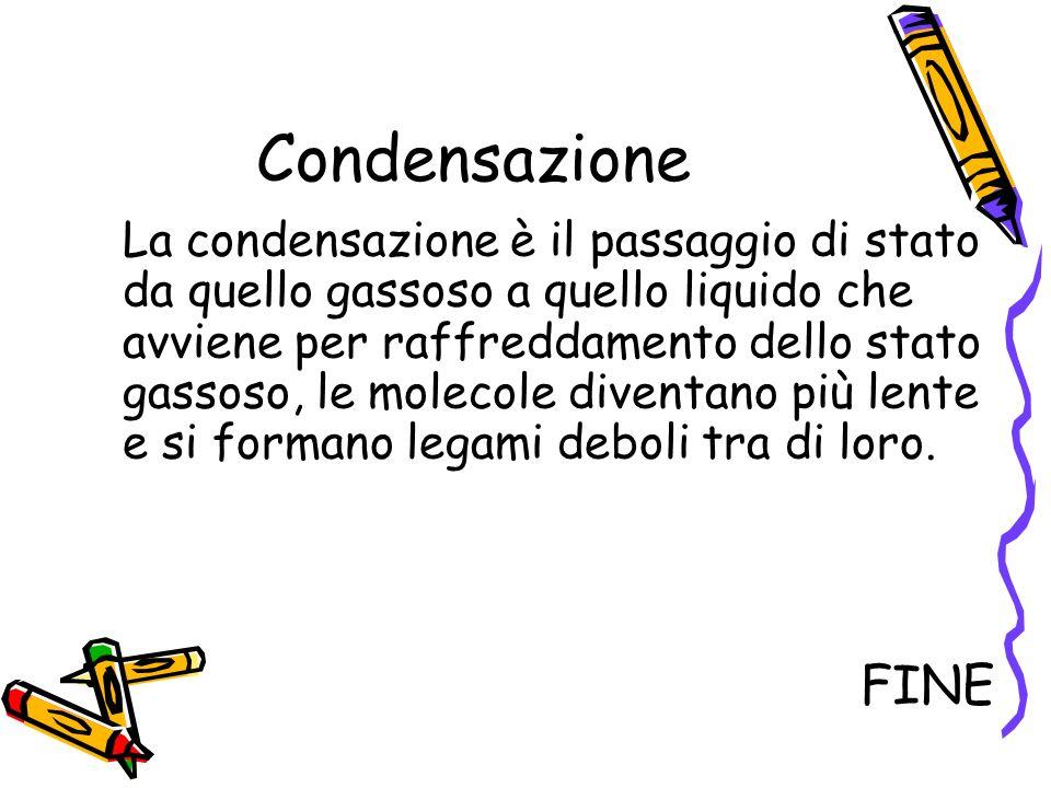 Condensazione La condensazione è il passaggio di stato da quello gassoso a quello liquido che avviene per raffreddamento dello stato gassoso, le molec