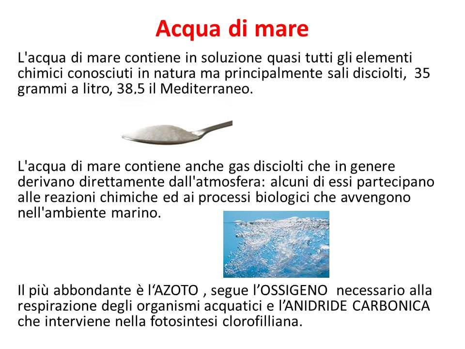 Acqua di mare L'acqua di mare contiene in soluzione quasi tutti gli elementi chimici conosciuti in natura ma principalmente sali disciolti, 35 grammi
