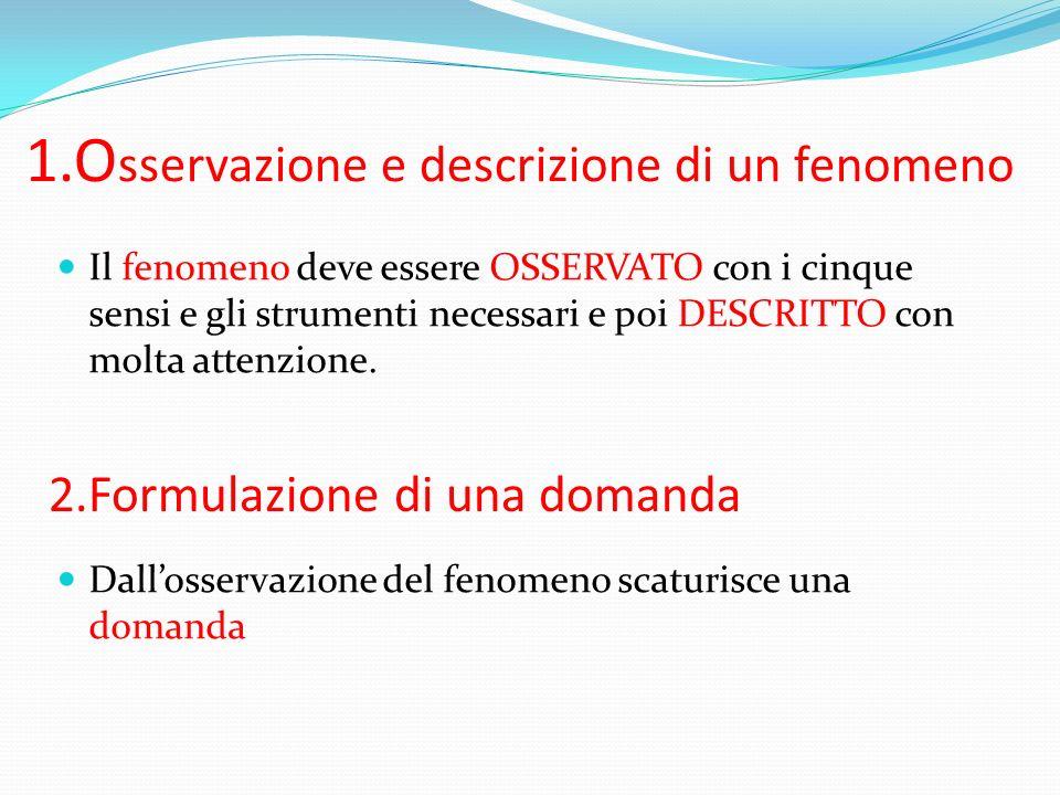 1.O sservazione e descrizione di un fenomeno Il fenomeno deve essere OSSERVATO con i cinque sensi e gli strumenti necessari e poi DESCRITTO con molta