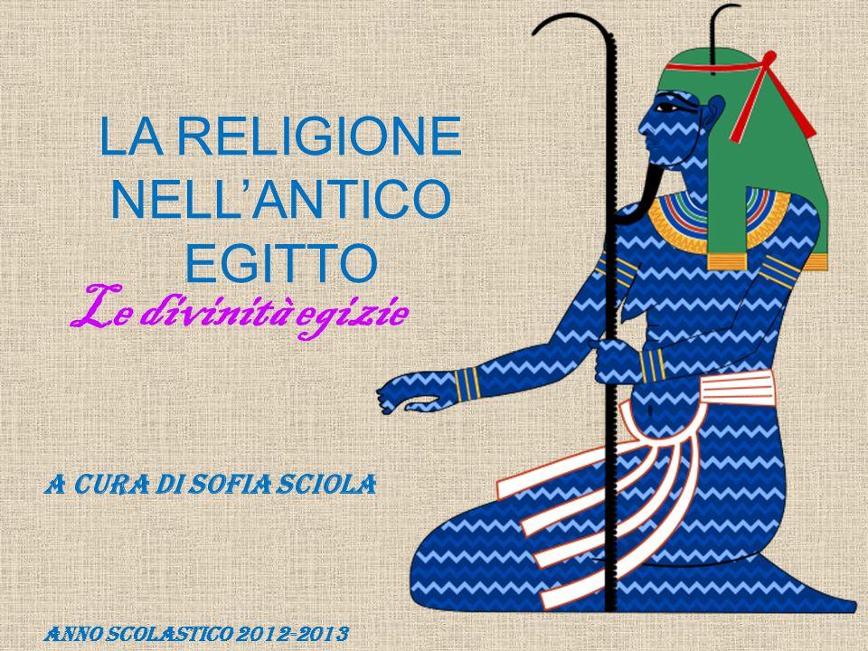 LA RELIGIONE NELLANTICO EGITTO A cura di Sofia Sciola Anno scolastico 2012-2013 Le divinità egizie