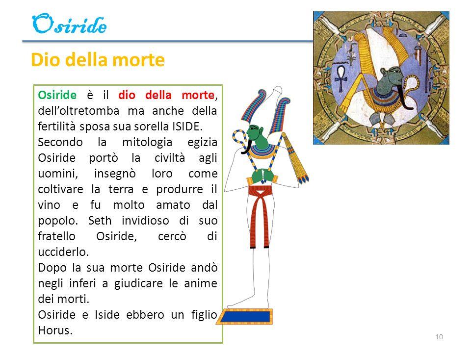 Osiride 10 Osiride è il dio della morte, delloltretomba ma anche della fertilità sposa sua sorella ISIDE. Secondo la mitologia egizia Osiride portò la