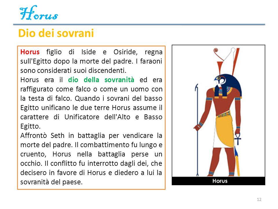 Horus 12 Dio dei sovrani Horus figlio di Iside e Osiride, regna sull'Egitto dopo la morte del padre. I faraoni sono considerati suoi discendenti. Horu