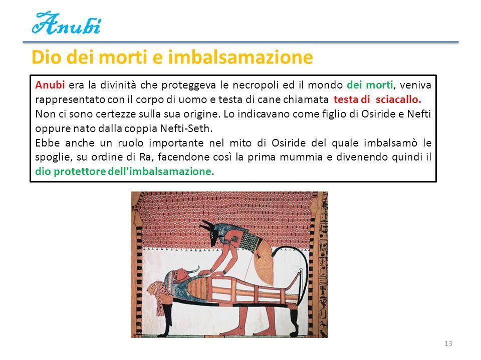 Anubi 13 Dio dei morti e imbalsamazione Anubi era la divinità che proteggeva le necropoli ed il mondo dei morti, veniva rappresentato con il corpo di