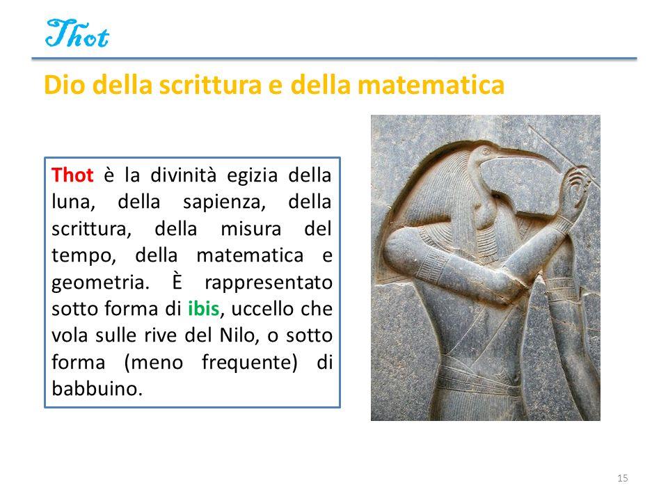 Thot 15 Dio della scrittura e della matematica Thot è la divinità egizia della luna, della sapienza, della scrittura, della misura del tempo, della ma