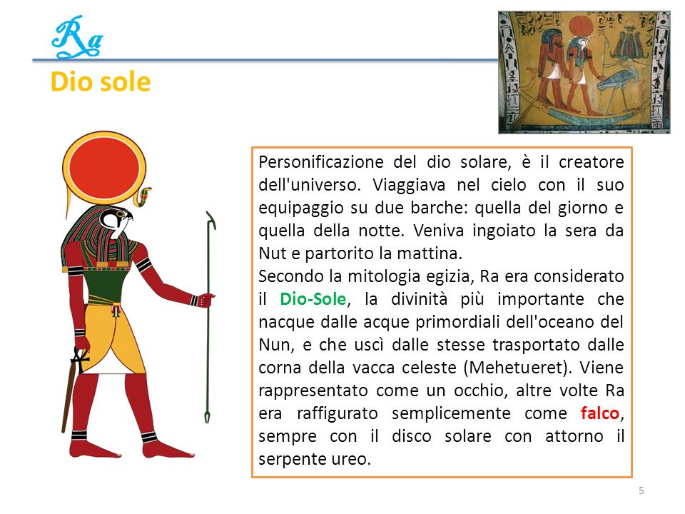 Ra 5 Dio sole Personificazione del dio solare, è il creatore dell'universo. Viaggiava nel cielo con il suo equipaggio su due barche: quella del giorno